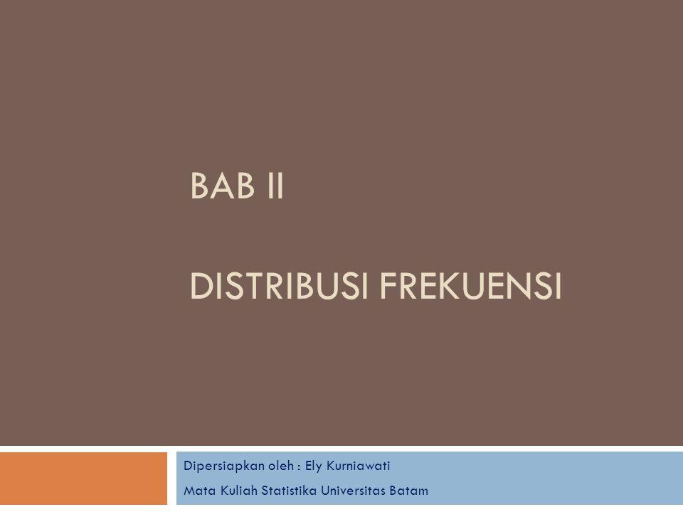 BAB II DISTRIBUSI FREKUENSI Dipersiapkan oleh : Ely Kurniawati Mata Kuliah Statistika Universitas Batam