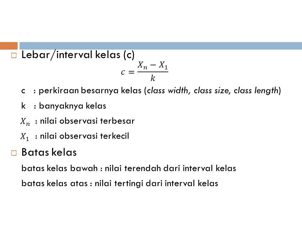  Lebar/interval kelas (c) c : perkiraan besarnya kelas (class width, class size, class length) k : banyaknya kelas : nilai observasi terbesar : nilai
