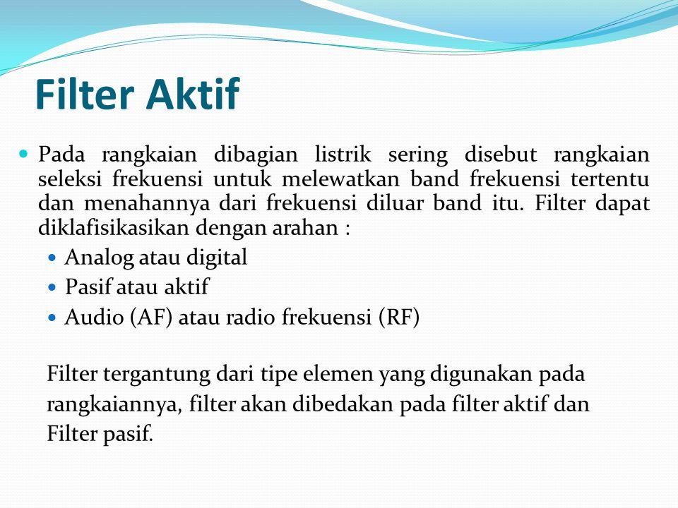 Filter Aktif Pada rangkaian dibagian listrik sering disebut rangkaian seleksi frekuensi untuk melewatkan band frekuensi tertentu dan menahannya dari frekuensi diluar band itu.