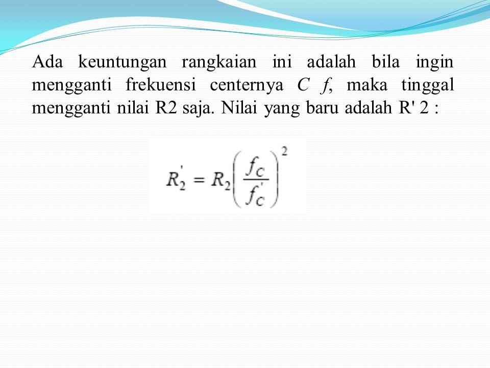 Perhitungan dari rangkaian tersebut : Dipilih : C1 = C2 = C Hubungan nilai tahanannya adalah : dimana nilai A F saat pada f C adalah :