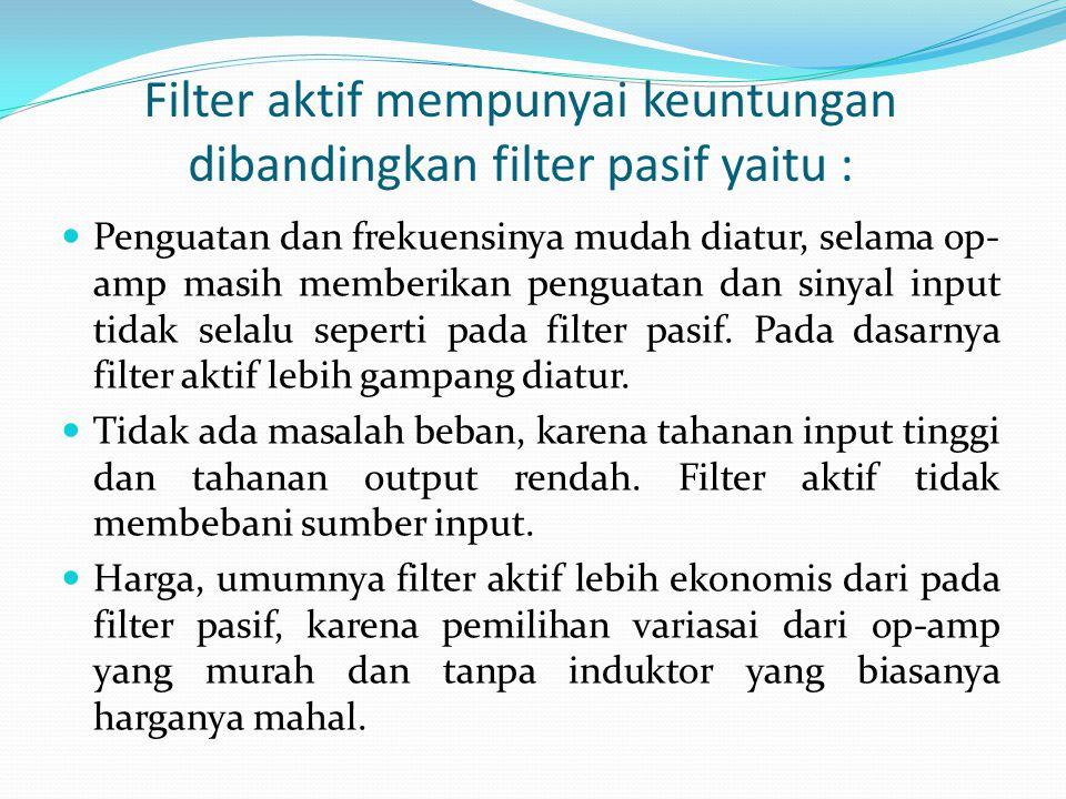 Filter aktif mempunyai keuntungan dibandingkan filter pasif yaitu : Penguatan dan frekuensinya mudah diatur, selama op- amp masih memberikan penguatan dan sinyal input tidak selalu seperti pada filter pasif.