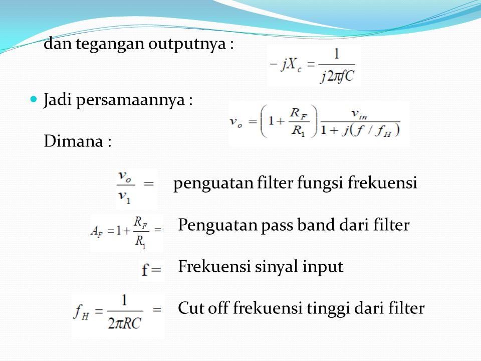 dan tegangan outputnya : Jadi persamaannya : Dimana : penguatan filter fungsi frekuensi Penguatan pass band dari filter Frekuensi sinyal input Cut off frekuensi tinggi dari filter