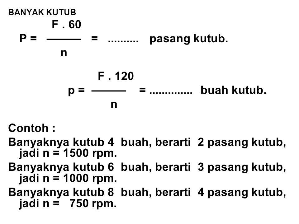 BANYAK KUTUB F. 60 P = ——— =.......... pasang kutub. n F. 120 p = ——— =.............. buah kutub. n Contoh : Banyaknya kutub 4 buah, berarti 2 pasang