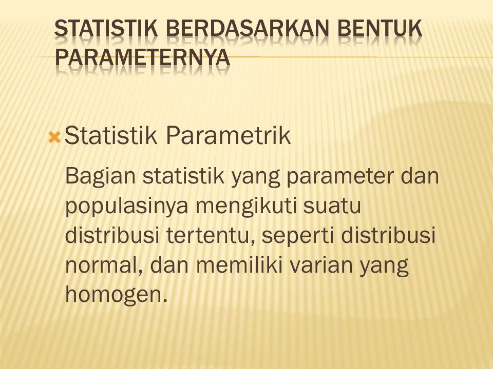  Statistik Parametrik Bagian statistik yang parameter dan populasinya mengikuti suatu distribusi tertentu, seperti distribusi normal, dan memiliki varian yang homogen.
