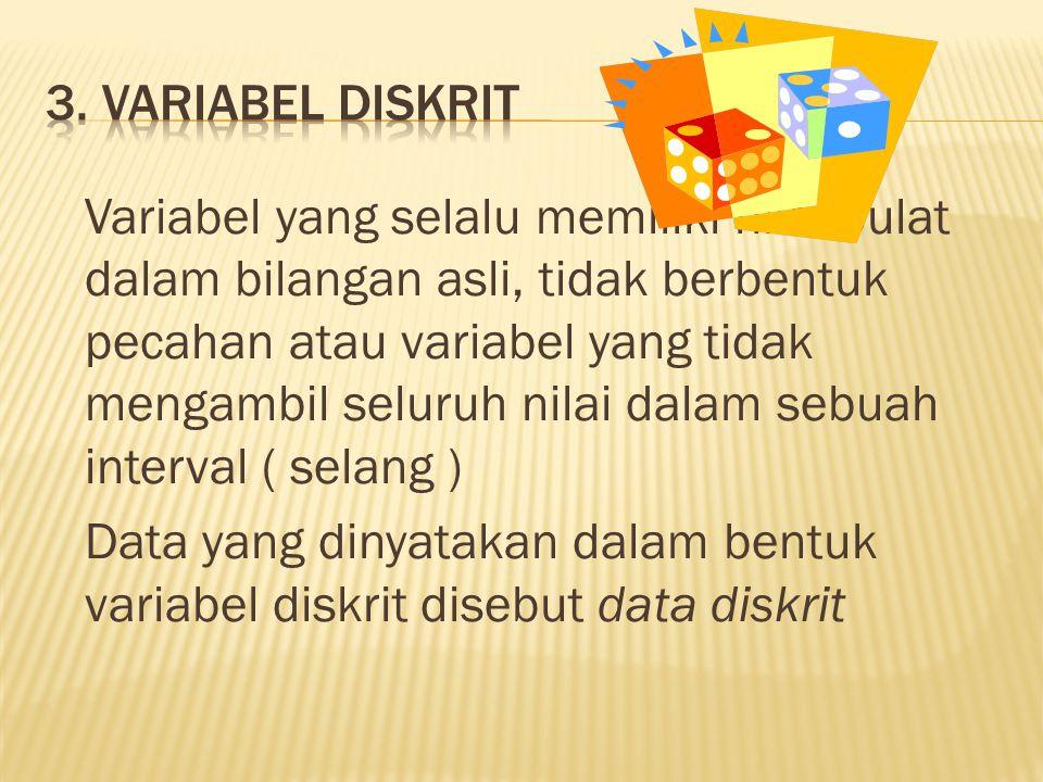 Variabel yang selalu memiliki nilai bulat dalam bilangan asli, tidak berbentuk pecahan atau variabel yang tidak mengambil seluruh nilai dalam sebuah interval ( selang ) Data yang dinyatakan dalam bentuk variabel diskrit disebut data diskrit
