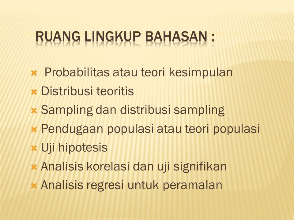  Probabilitas atau teori kesimpulan  Distribusi teoritis  Sampling dan distribusi sampling  Pendugaan populasi atau teori populasi  Uji hipotesis  Analisis korelasi dan uji signifikan  Analisis regresi untuk peramalan