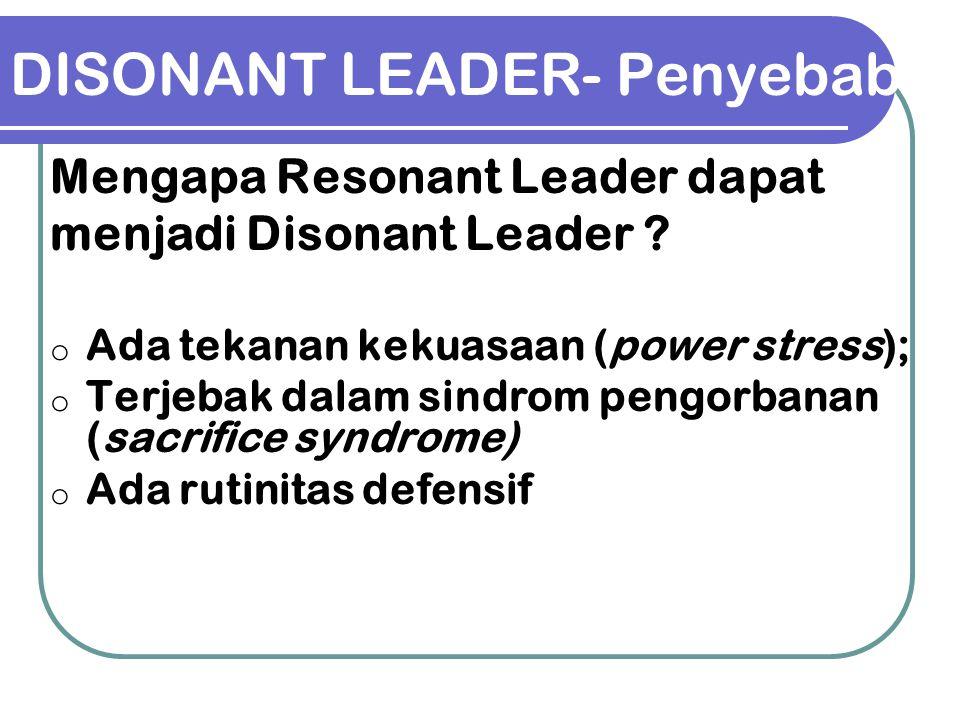 DISONANT LEADER- Penyebab Mengapa Resonant Leader dapat menjadi Disonant Leader ? o Ada tekanan kekuasaan (power stress); o Terjebak dalam sindrom pen