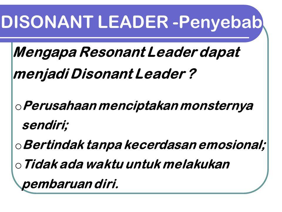 DISONANT LEADER -Penyebab o Perusahaan menciptakan monsternya sendiri; o Bertindak tanpa kecerdasan emosional; o Tidak ada waktu untuk melakukan pemba