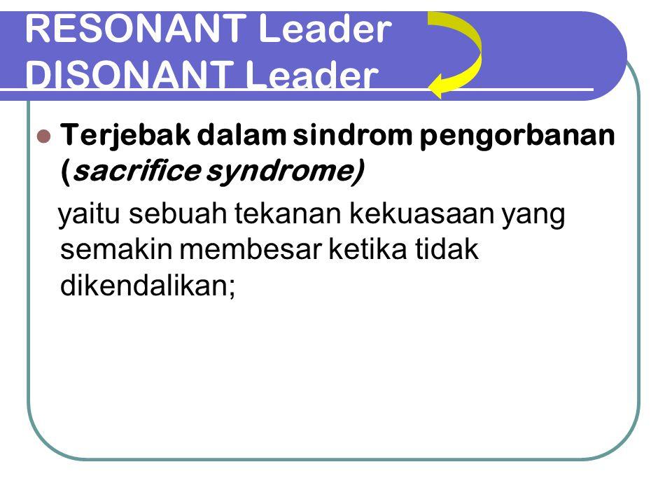 RESONANT Leader DISONANT Leader Terjebak dalam sindrom pengorbanan (sacrifice syndrome) yaitu sebuah tekanan kekuasaan yang semakin membesar ketika ti