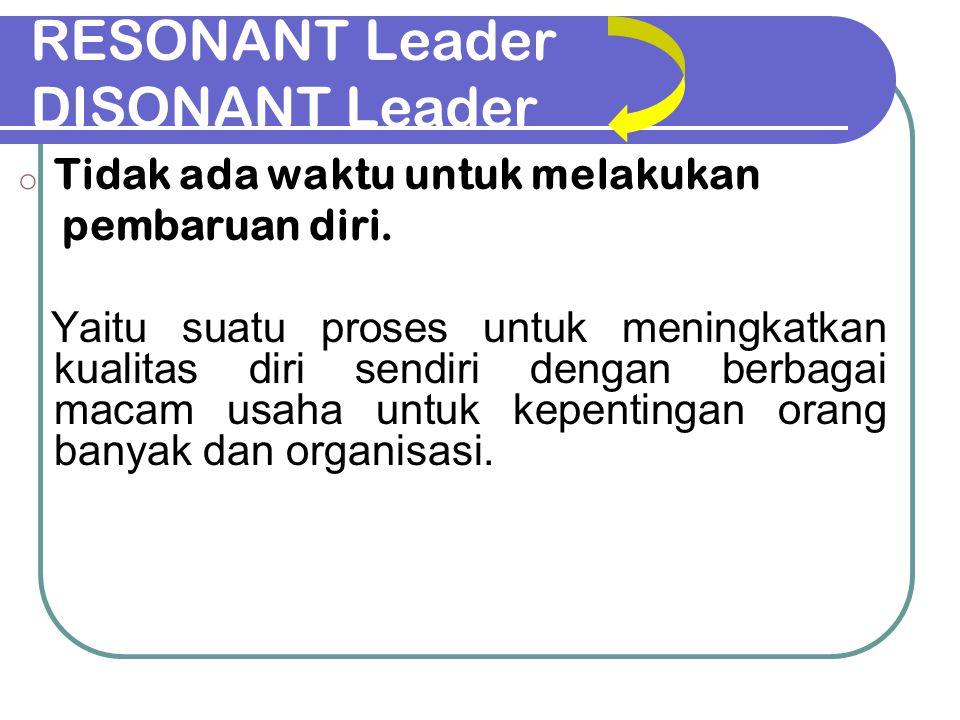RESONANT Leader DISONANT Leader o Tidak ada waktu untuk melakukan pembaruan diri. Yaitu suatu proses untuk meningkatkan kualitas diri sendiri dengan b