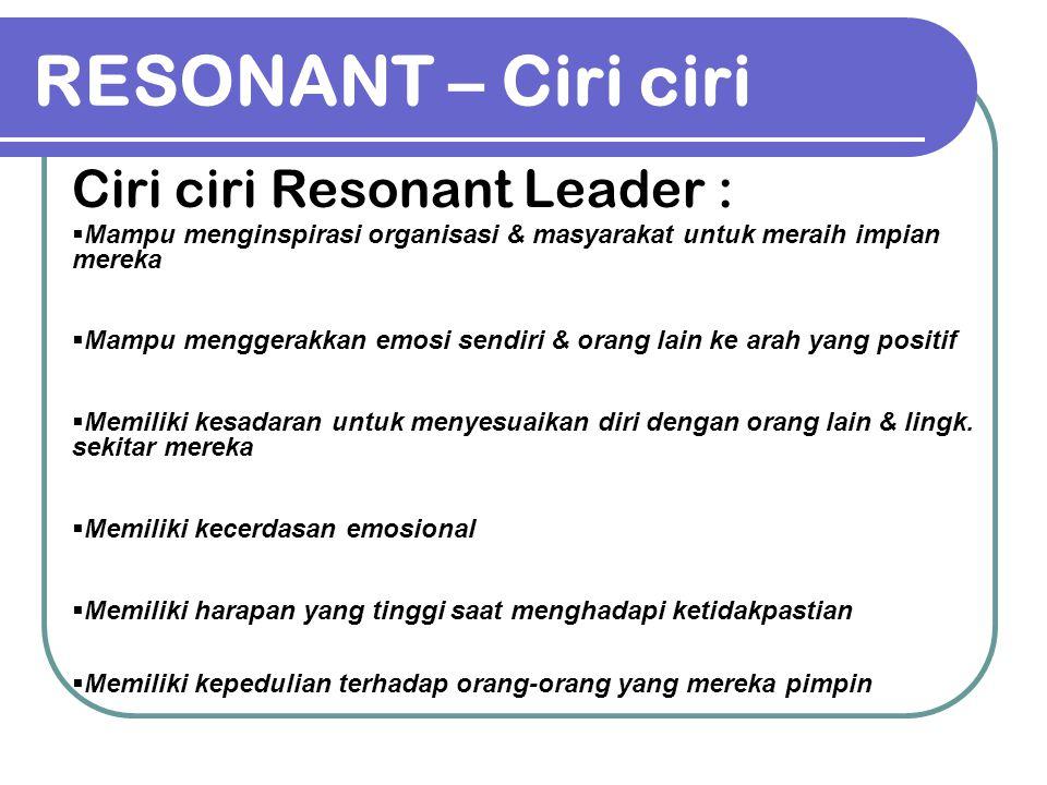RESONANT – Ciri ciri Ciri ciri Resonant Leader :  Mampu menginspirasi organisasi & masyarakat untuk meraih impian mereka  Mampu menggerakkan emosi s