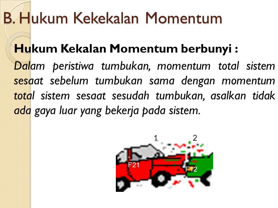 B. Hukum Kekekalan Momentum Hukum Kekalan Momentum berbunyi : Dalam peristiwa tumbukan, momentum total sistem sesaat sebelum tumbukan sama dengan mome
