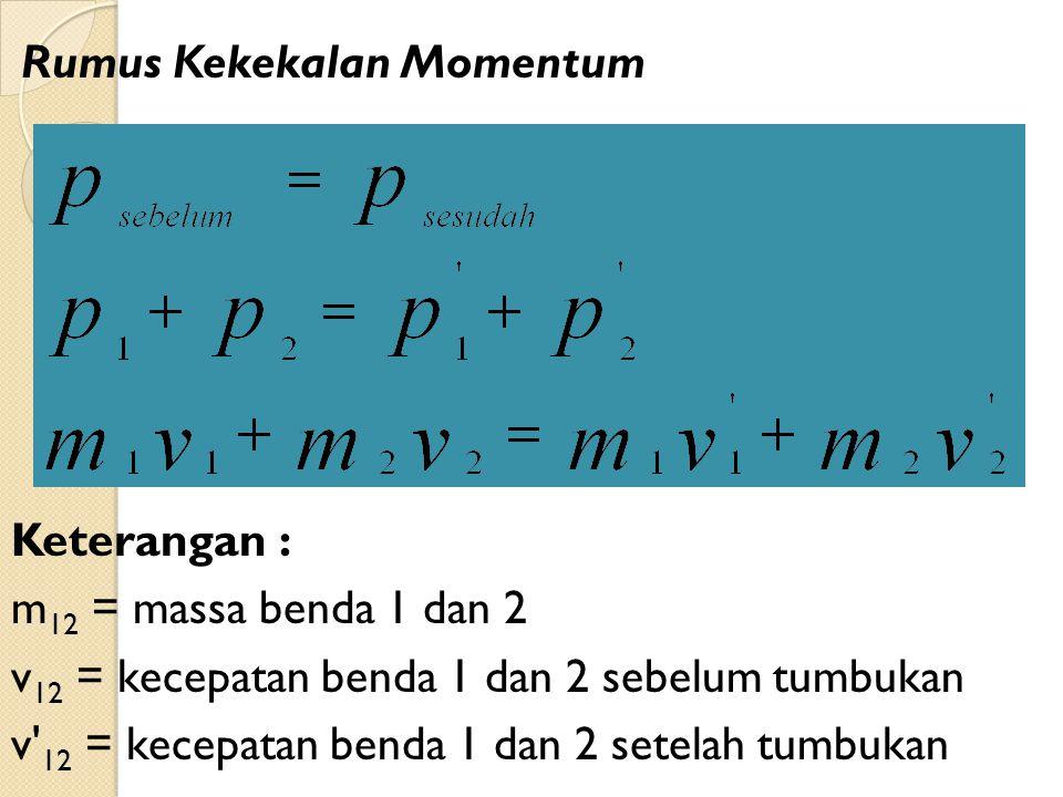 Rumus Kekekalan Momentum Keterangan : m 12 = massa benda 1 dan 2 v 12 = kecepatan benda 1 dan 2 sebelum tumbukan v 12 = kecepatan benda 1 dan 2 setelah tumbukan