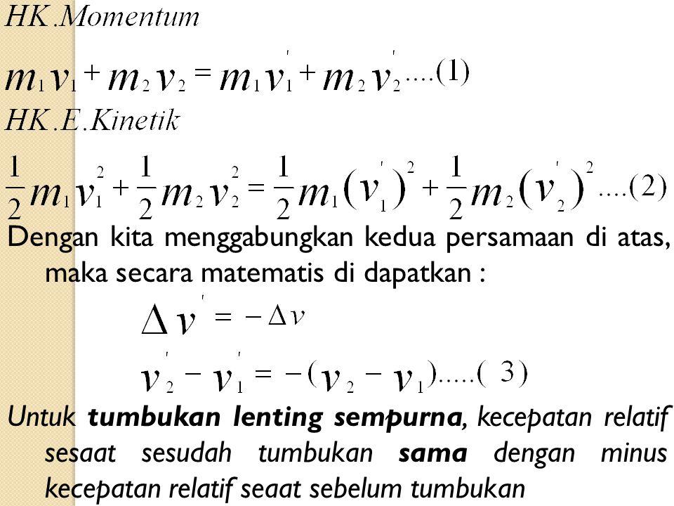 Dengan kita menggabungkan kedua persamaan di atas, maka secara matematis di dapatkan : Untuk tumbukan lenting sempurna, kecepatan relatif sesaat sesudah tumbukan sama dengan minus kecepatan relatif seaat sebelum tumbukan