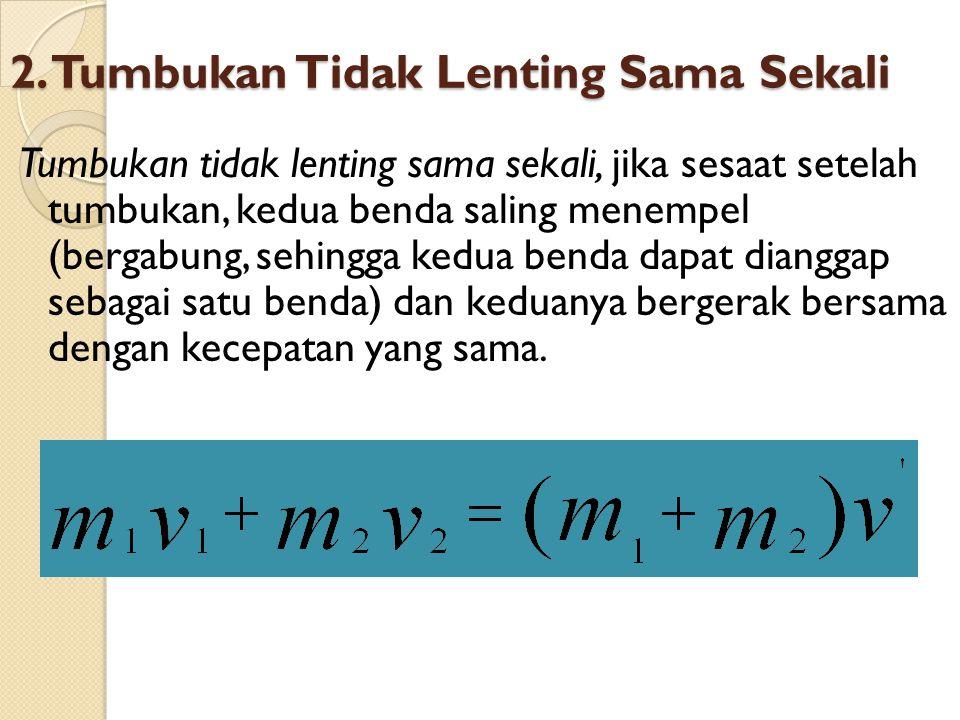 2. Tumbukan Tidak Lenting Sama Sekali Tumbukan tidak lenting sama sekali, jika sesaat setelah tumbukan, kedua benda saling menempel (bergabung, sehing