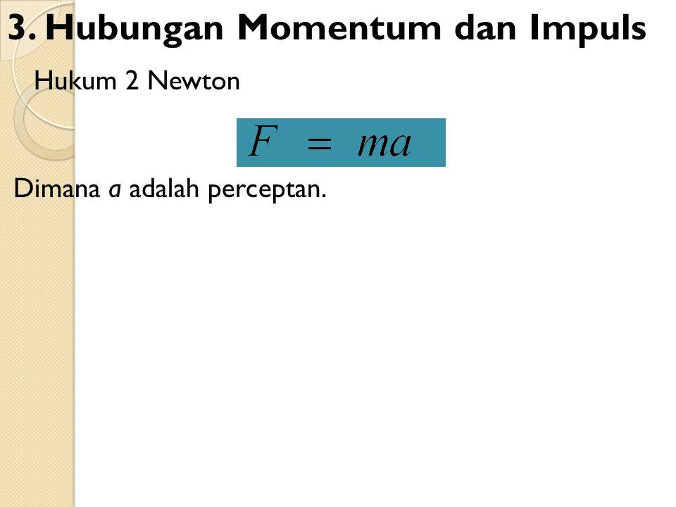Hukum 2 Newton Dimana a adalah perceptan. 3. Hubungan Momentum dan Impuls