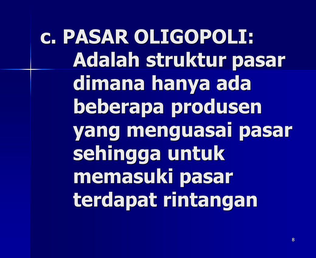 8 c. PASAR OLIGOPOLI: Adalah struktur pasar dimana hanya ada beberapa produsen yang menguasai pasar sehingga untuk memasuki pasar terdapat rintangan