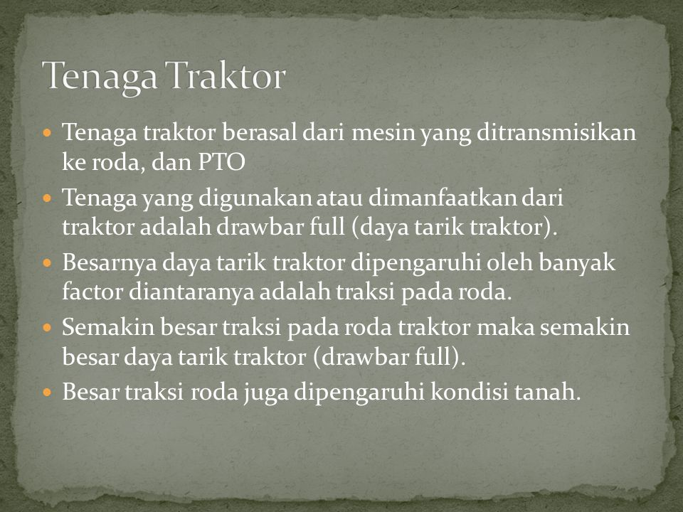 Tenaga traktor berasal dari mesin yang ditransmisikan ke roda, dan PTO Tenaga yang digunakan atau dimanfaatkan dari traktor adalah drawbar full (daya