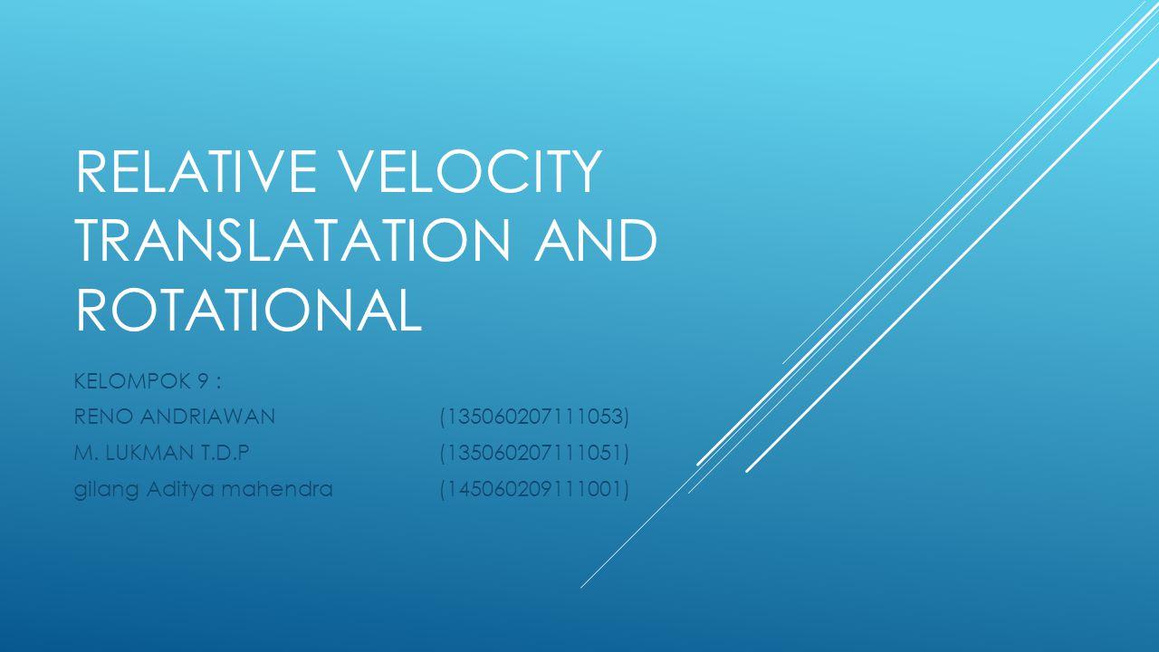 RELATIVE VELOCITY TRANSLATATION AND ROTATIONAL KELOMPOK 9 : RENO ANDRIAWAN (135060207111053) M. LUKMAN T.D.P (135060207111051) gilang Aditya mahendra