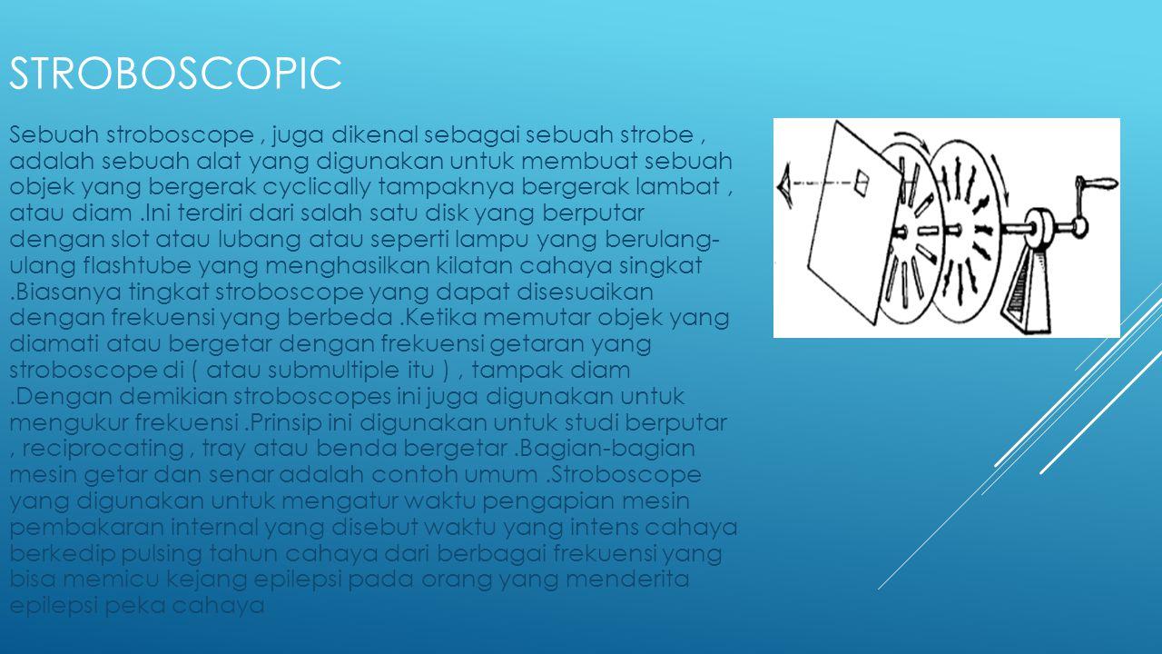 STROBOSCOPIC Sebuah stroboscope, juga dikenal sebagai sebuah strobe, adalah sebuah alat yang digunakan untuk membuat sebuah objek yang bergerak cyclic