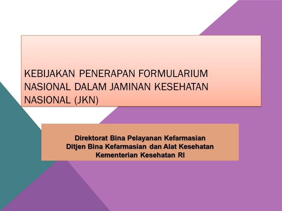 KEBIJAKAN PENERAPAN FORMULARIUM NASIONAL DALAM JAMINAN KESEHATAN NASIONAL (JKN) Direktorat Bina Pelayanan Kefarmasian Ditjen Bina Kefarmasian dan Alat