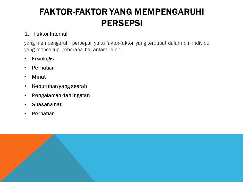 FAKTOR-FAKTOR YANG MEMPENGARUHI PERSEPSI 1.Faktor Internal yang mempengaruhi persepsi, yaitu faktor-faktor yang terdapat dalam diri individu, yang men