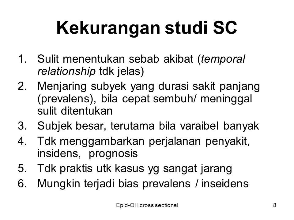 Epid-OH cross sectional8 Kekurangan studi SC 1.Sulit menentukan sebab akibat (temporal relationship tdk jelas) 2.Menjaring subyek yang durasi sakit pa