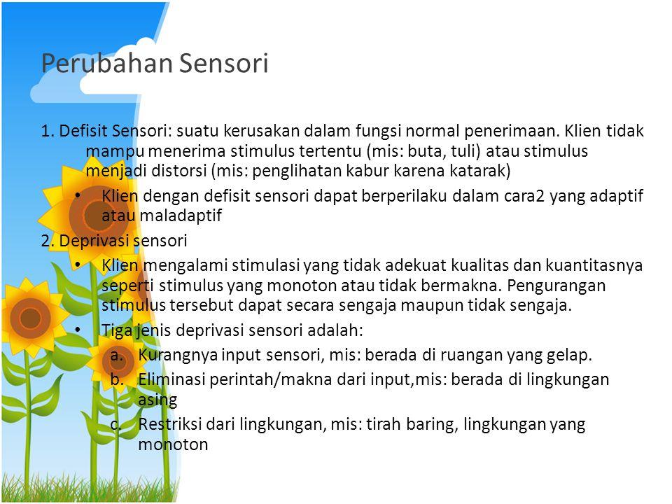 Perubahan Sensori 1. Defisit Sensori: suatu kerusakan dalam fungsi normal penerimaan. Klien tidak mampu menerima stimulus tertentu (mis: buta, tuli) a