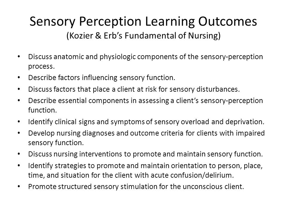 Sensory Perception Learning Outcomes (Kozier & Erb's Fundamental of Nursing) Discuss anatomic and physiologic components of the sensory-perception pro