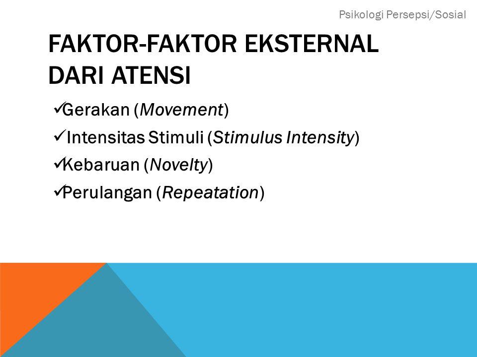 FAKTOR-FAKTOR EKSTERNAL DARI ATENSI Gerakan (Movement) Intensitas Stimuli (Stimulus Intensity) Kebaruan (Novelty) Perulangan (Repeatation) Psikologi Persepsi/Sosial