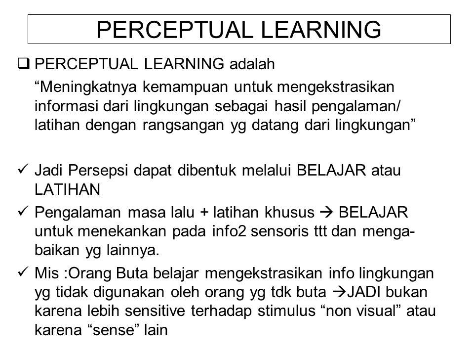 PERCEPTUAL LEARNING  PERCEPTUAL LEARNING adalah Meningkatnya kemampuan untuk mengekstrasikan informasi dari lingkungan sebagai hasil pengalaman/ latihan dengan rangsangan yg datang dari lingkungan Jadi Persepsi dapat dibentuk melalui BELAJAR atau LATIHAN Pengalaman masa lalu + latihan khusus  BELAJAR untuk menekankan pada info2 sensoris ttt dan menga- baikan yg lainnya.