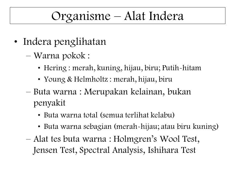 Organisme – Alat Indera Indera penglihatan –Warna pokok : Hering : merah, kuning, hijau, biru; Putih-hitam Young & Helmholtz : merah, hijau, biru –Buta warna : Merupakan kelainan, bukan penyakit Buta warna total (semua terlihat kelabu) Buta warna sebagian (merah-hijau; atau biru kuning) –Alat tes buta warna : Holmgren's Wool Test, Jensen Test, Spectral Analysis, Ishihara Test