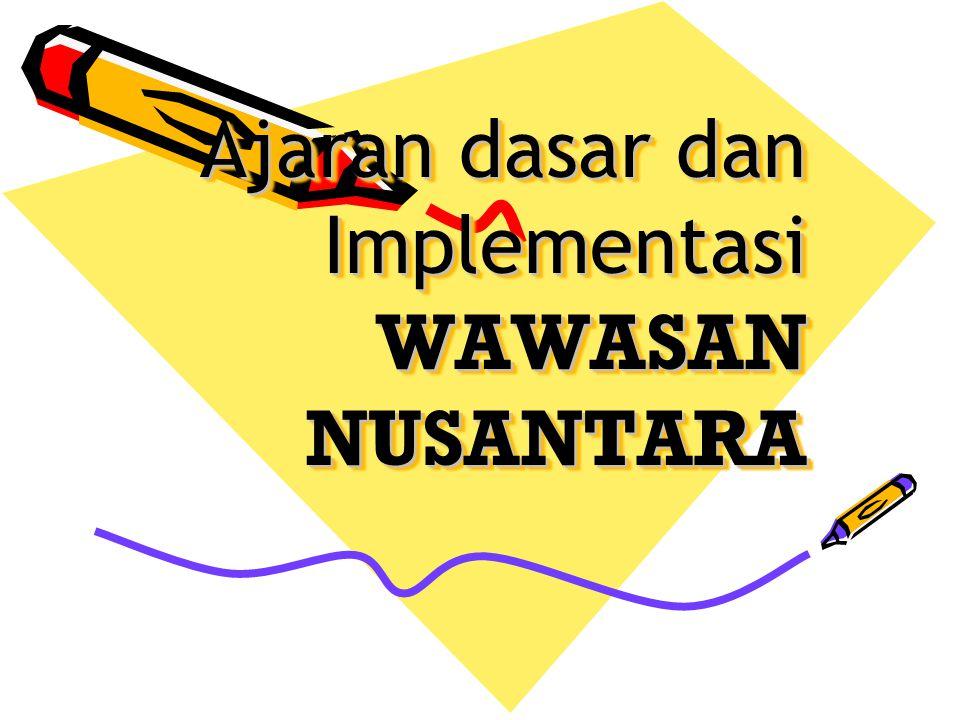 Ajaran dasar dan Implementasi WAWASAN NUSANTARA Ajaran dasar dan Implementasi WAWASAN NUSANTARA