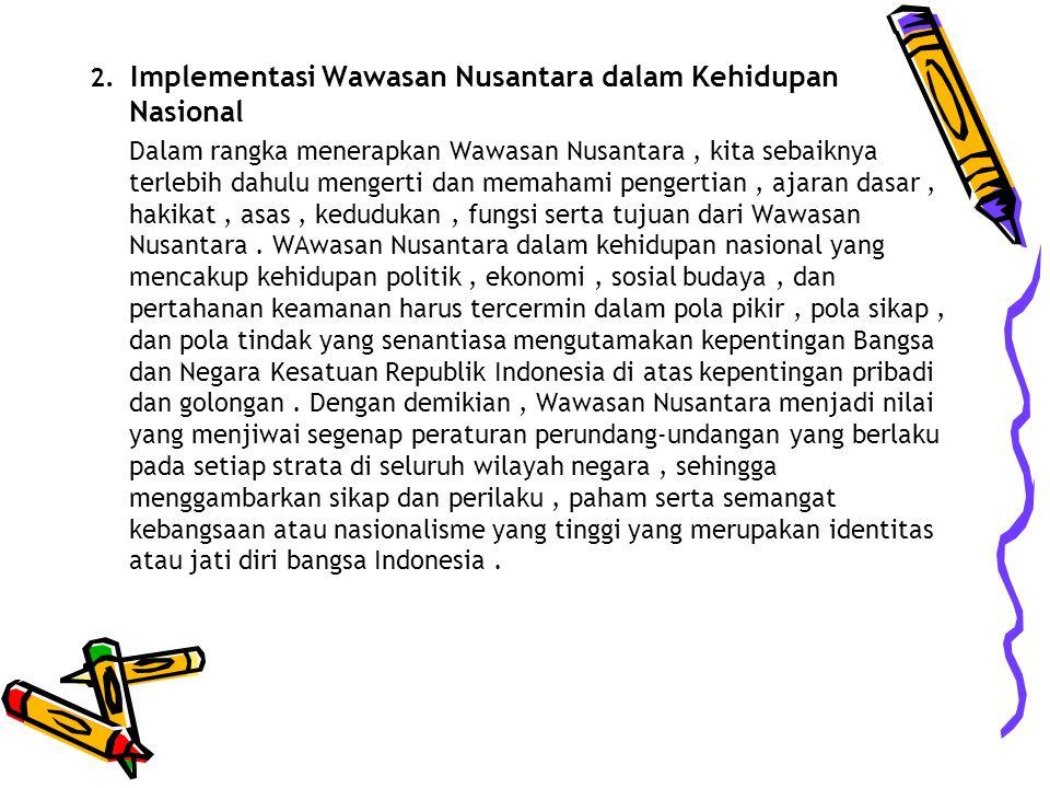 2. Implementasi Wawasan Nusantara dalam Kehidupan Nasional Dalam rangka menerapkan Wawasan Nusantara, kita sebaiknya terlebih dahulu mengerti dan mema