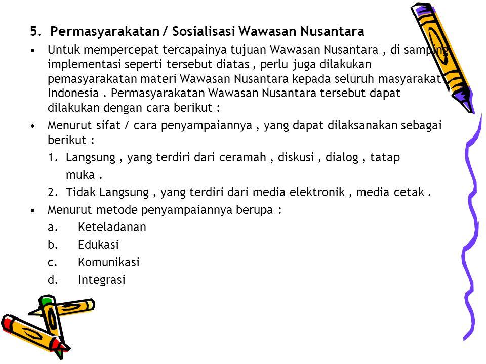 5. Permasyarakatan / Sosialisasi Wawasan Nusantara Untuk mempercepat tercapainya tujuan Wawasan Nusantara, di samping implementasi seperti tersebut di