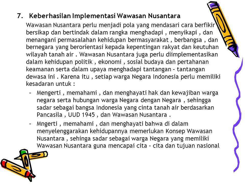 7.Keberhasilan Implementasi Wawasan Nusantara Wawasan Nusantara perlu menjadi pola yang mendasari cara berfikir, bersikap dan bertindak dalam rangka menghadapi, menyikapi, dan menangani permasalahan kehidupan bermasyarakat, berbangsa, dan bernegara yang berorientasi kepada kepentingan rakyat dan keutuhan wilayah tanah air.