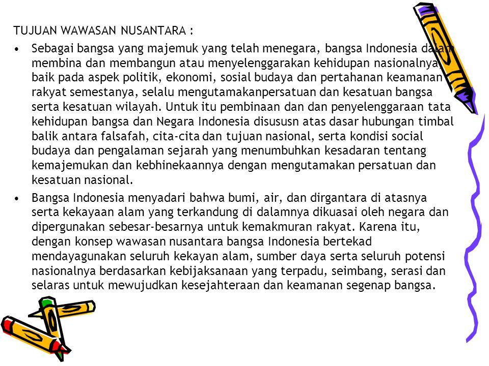TUJUAN WAWASAN NUSANTARA : Sebagai bangsa yang majemuk yang telah menegara, bangsa Indonesia dalam membina dan membangun atau menyelenggarakan kehidupan nasionalnya, baik pada aspek politik, ekonomi, sosial budaya dan pertahanan keamanan rakyat semestanya, selalu mengutamakanpersatuan dan kesatuan bangsa serta kesatuan wilayah.