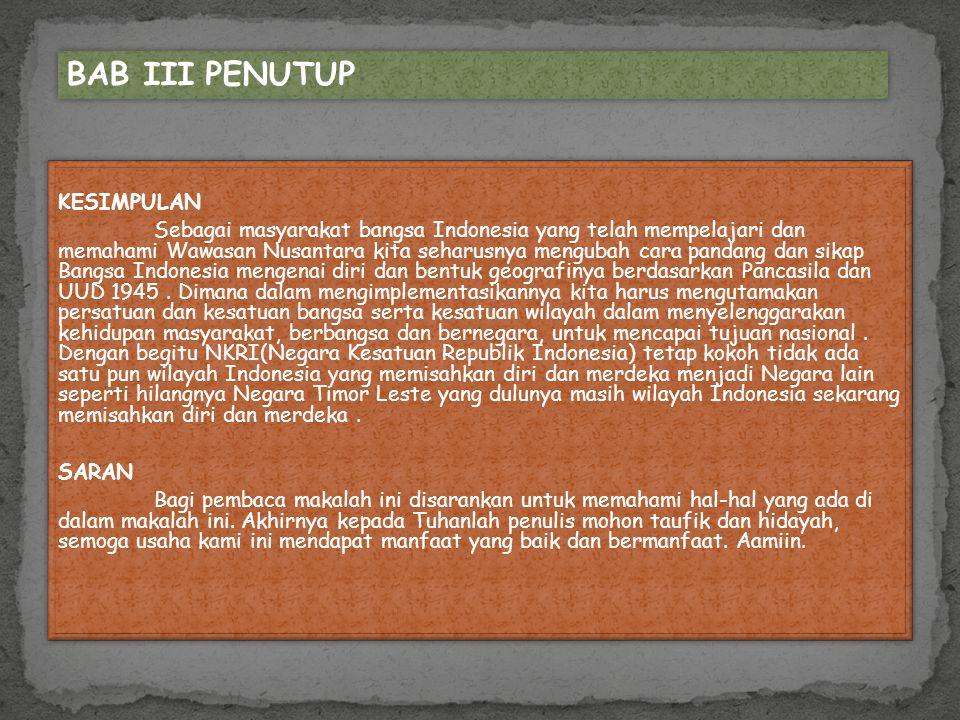 KESIMPULAN Sebagai masyarakat bangsa Indonesia yang telah mempelajari dan memahami Wawasan Nusantara kita seharusnya mengubah cara pandang dan sikap B