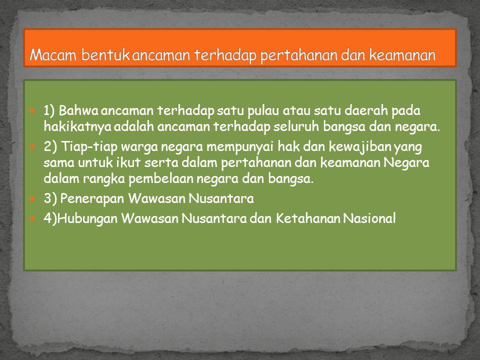 1) Bahwa ancaman terhadap satu pulau atau satu daerah pada hakikatnya adalah ancaman terhadap seluruh bangsa dan negara. 2) Tiap-tiap warga negara mem