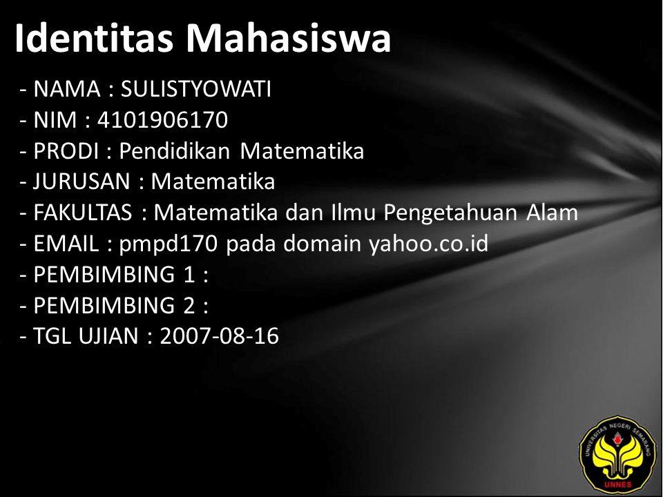 Identitas Mahasiswa - NAMA : SULISTYOWATI - NIM : 4101906170 - PRODI : Pendidikan Matematika - JURUSAN : Matematika - FAKULTAS : Matematika dan Ilmu Pengetahuan Alam - EMAIL : pmpd170 pada domain yahoo.co.id - PEMBIMBING 1 : - PEMBIMBING 2 : - TGL UJIAN : 2007-08-16