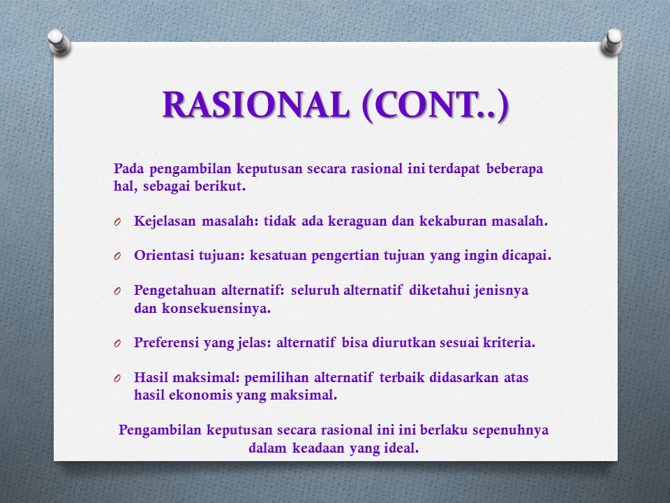 RASIONAL (CONT..) Pada pengambilan keputusan secara rasional ini terdapat beberapa hal, sebagai berikut. O Kejelasan masalah: tidak ada keraguan dan k