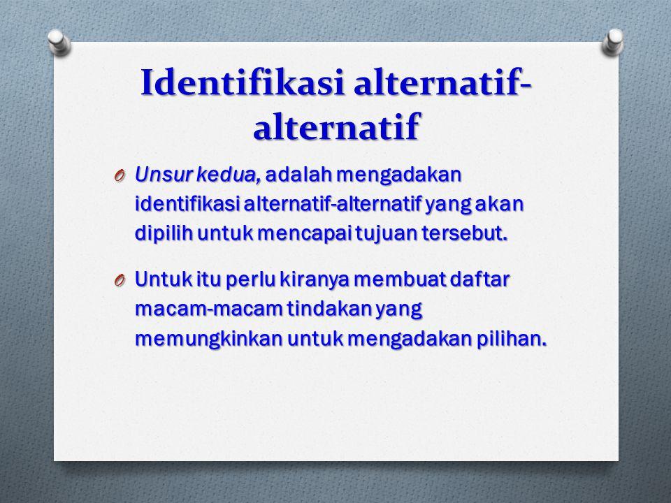 Identifikasi alternatif- alternatif O Unsur kedua, adalah mengadakan identifikasi alternatif-alternatif yang akan dipilih untuk mencapai tujuan terseb