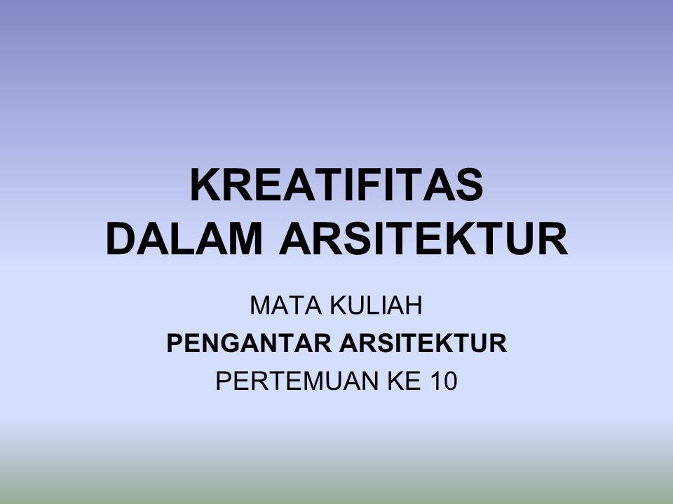 KREATIFITAS DALAM ARSITEKTUR MATA KULIAH PENGANTAR ARSITEKTUR PERTEMUAN KE 10