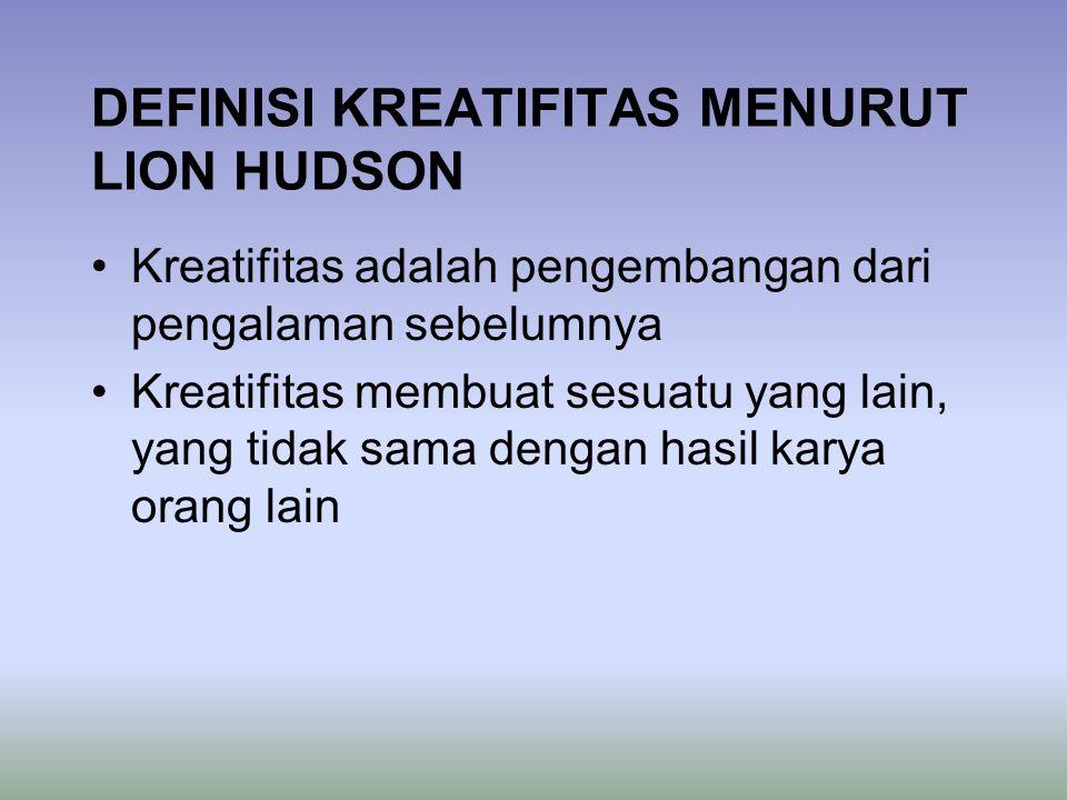 DEFINISI KREATIFITAS MENURUT LION HUDSON Kreatifitas adalah pengembangan dari pengalaman sebelumnya Kreatifitas membuat sesuatu yang lain, yang tidak