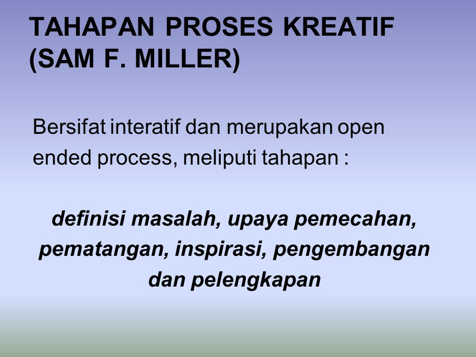 TAHAPAN PROSES KREATIF (SAM F. MILLER) Bersifat interatif dan merupakan open ended process, meliputi tahapan : definisi masalah, upaya pemecahan, pema
