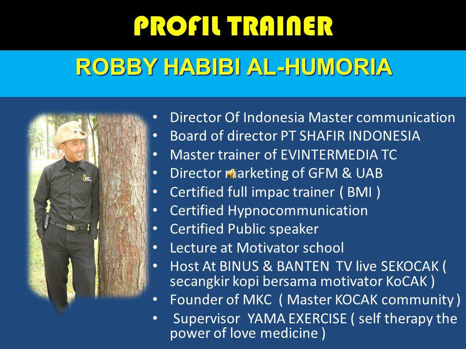 ROBBY HABIBI AL-HUMORIA PROFIL TRAINER Director Of Indonesia Master communication Board of director PT SHAFIR INDONESIA Master trainer of EVINTERMEDIA TC Director marketing of GFM & UAB Certified full impac trainer ( BMI ) Certified Hypnocommunication Certified Public speaker Lecture at Motivator school Host At BINUS & BANTEN TV live SEKOCAK ( secangkir kopi bersama motivator KoCAK ) Founder of MKC ( Master KOCAK community ) Supervisor YAMA EXERCISE ( self therapy the power of love medicine )