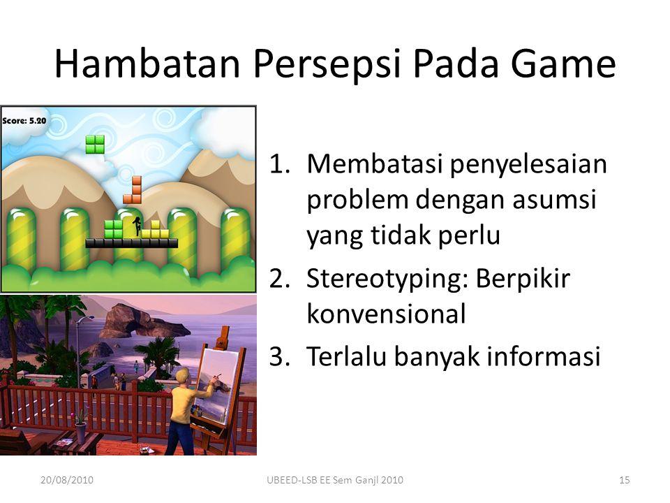 Hambatan Persepsi Pada Game 1.Membatasi penyelesaian problem dengan asumsi yang tidak perlu 2.Stereotyping: Berpikir konvensional 3.Terlalu banyak informasi 20/08/201015UBEED-LSB EE Sem Ganjl 2010