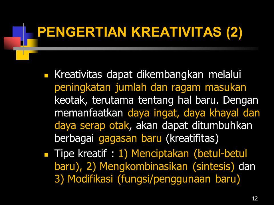 PENGERTIAN KREATIVITAS (2) Kreativitas dapat dikembangkan melalui peningkatan jumlah dan ragam masukan keotak, terutama tentang hal baru. Dengan meman