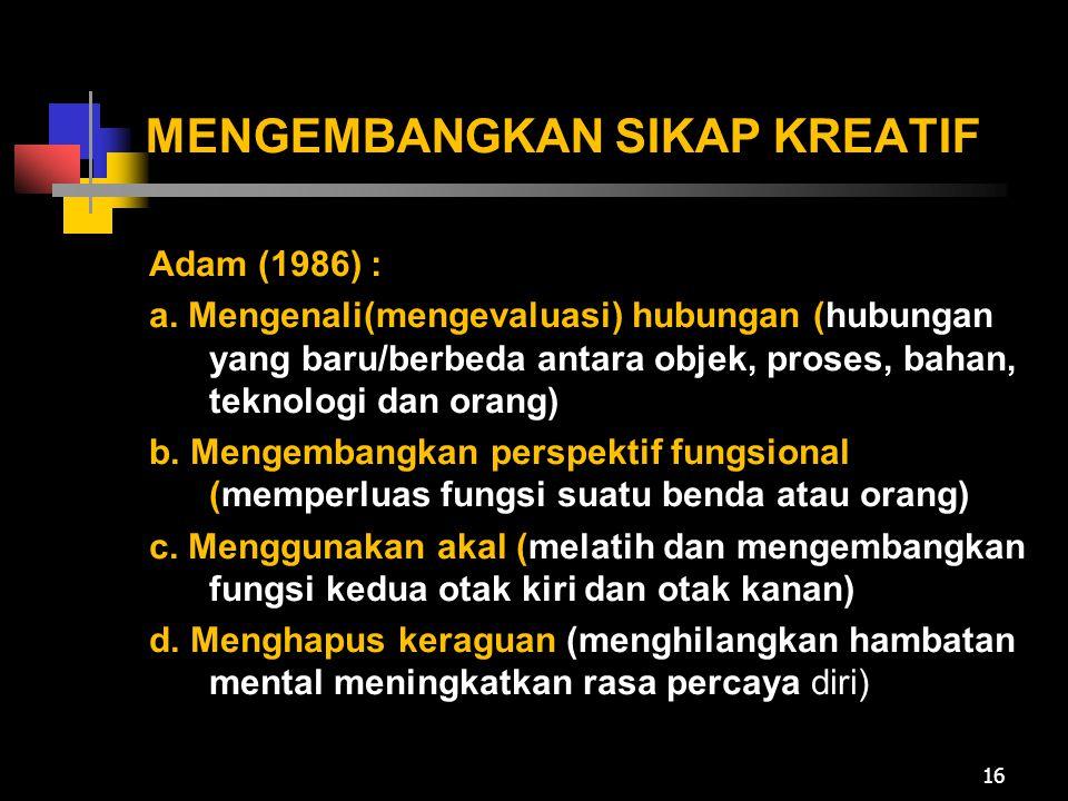 MENGEMBANGKAN SIKAP KREATIF Adam (1986) : a. Mengenali(mengevaluasi) hubungan (hubungan yang baru/berbeda antara objek, proses, bahan, teknologi dan o