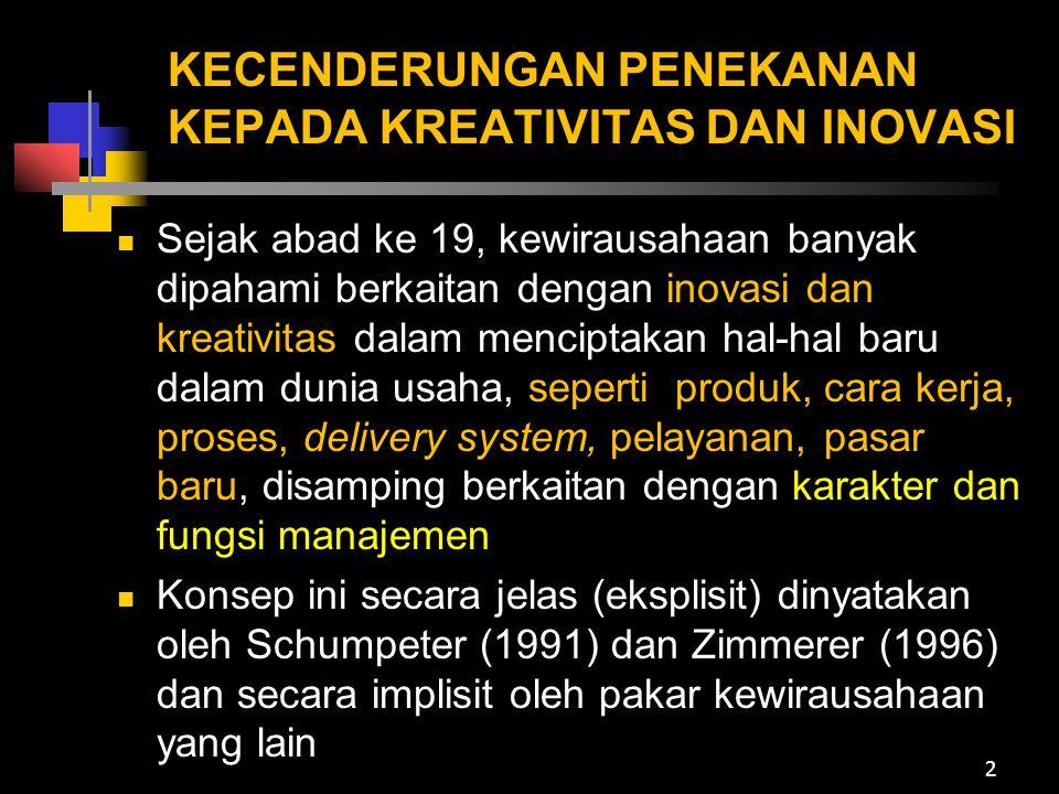 PERANAN KREATIVITAS DAN INOVASI TERHADAP SUKSES KEWIRAUSAHAAN (1) Zimmerer (1996) : Sukses kewirausahaan akan tercapai apabila berpikir dan melakukan sesuatu yang baru atau sesuatu yang lama dengan cara-cara baru (thinking and doing new things or old thing in new way) Kreatif dan inovatif adalah karakteristik personal yang terpatri kuat dalam diri seorang wirausaha sejati, disamping karakteristik (sifat- sifat lainnya) 3